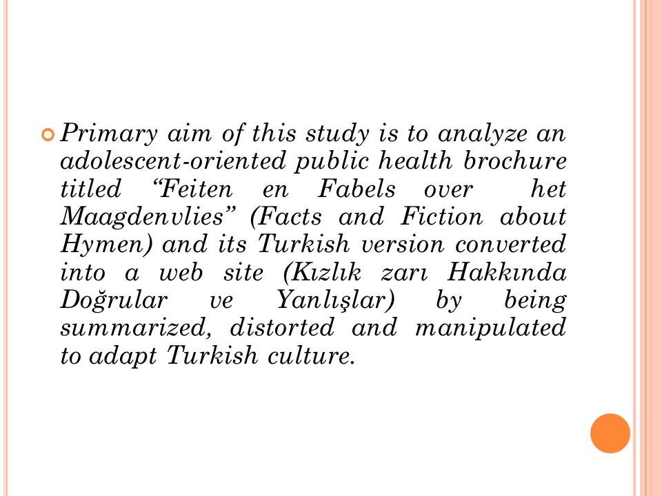 Primary aim of this study is to analyze an adolescent-oriented public health brochure titled Feiten en Fabels over het Maagdenvlies (Facts and Fiction about Hymen) and its Turkish version converted into a web site (Kızlık zarı Hakkında Doğrular ve Yanlışlar) by being summarized, distorted and manipulated to adapt Turkish culture.