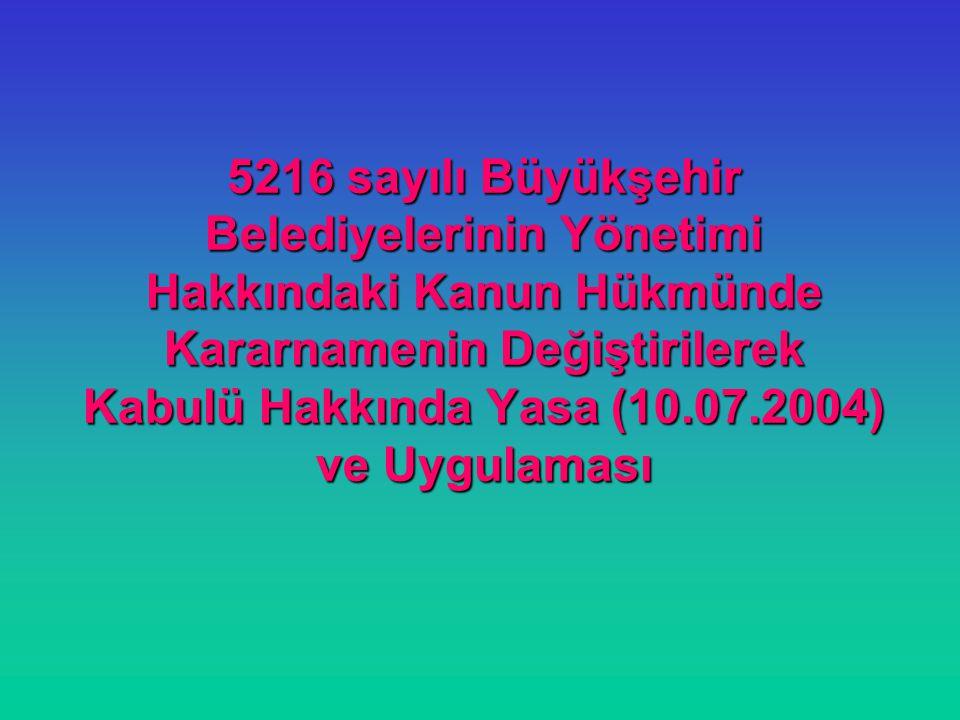 5216 sayılı Büyükşehir Belediyelerinin Yönetimi Hakkındaki Kanun Hükmünde Kararnamenin Değiştirilerek Kabulü Hakkında Yasa (10.07.2004) ve Uygulaması