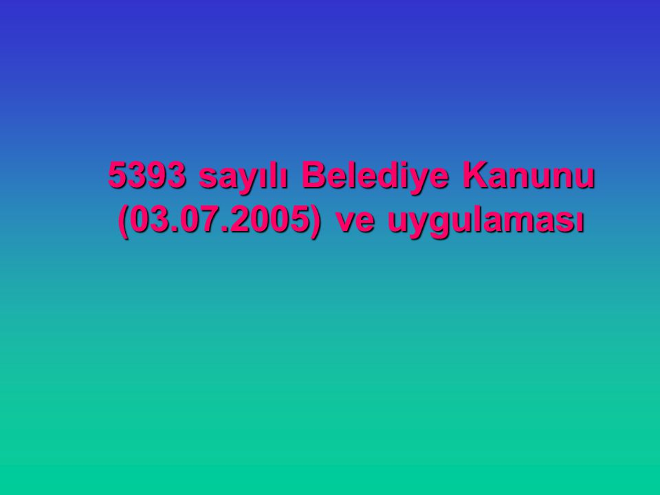 5393 sayılı Belediye Kanunu (03.07.2005) ve uygulaması