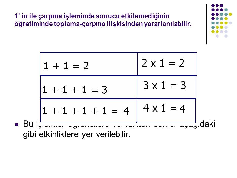 1' in ile çarpma işleminde sonucu etkilemediğinin öğretiminde toplama-çarpma ilişkisinden yararlanılabilir.