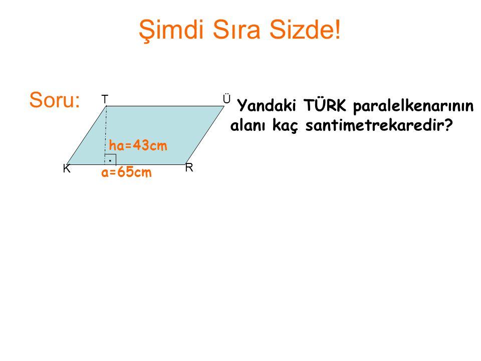 Şimdi Sıra Sizde! Soru: T. Ü. Yandaki TÜRK paralelkenarının alanı kaç santimetrekaredir ha=43cm.
