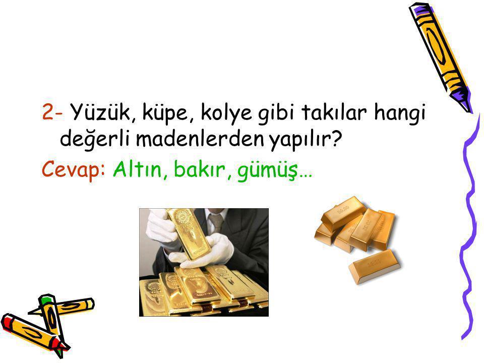 2- Yüzük, küpe, kolye gibi takılar hangi değerli madenlerden yapılır