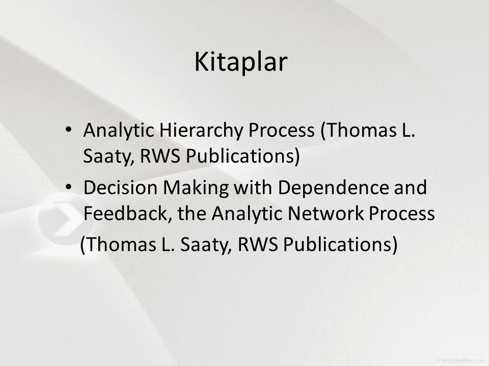 Kitaplar Analytic Hierarchy Process (Thomas L. Saaty, RWS Publications) Decision Making with Dependence and Feedback, the Analytic Network Process.