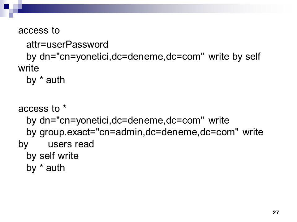 access to attr=userPassword by dn= cn=yonetici,dc=deneme,dc=com write by self write by * auth access to * by dn= cn=yonetici,dc=deneme,dc=com write by group.exact= cn=admin,dc=deneme,dc=com write by users read by self write by * auth