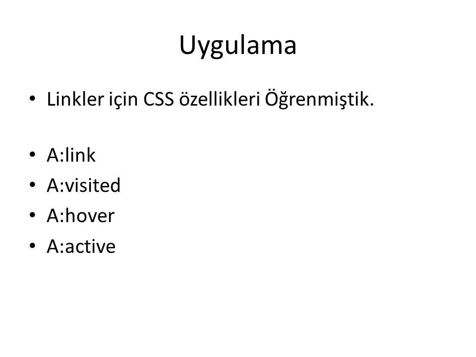 Uygulama Linkler için CSS özellikleri Öğrenmiştik. A:link A:visited