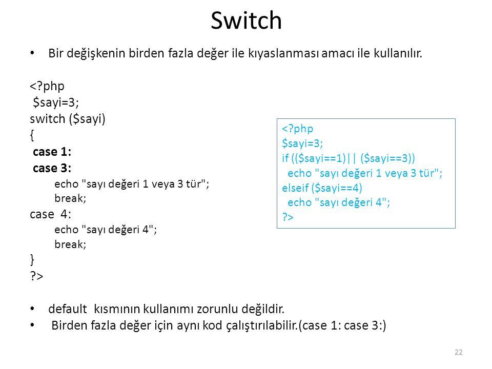 Switch Bir değişkenin birden fazla değer ile kıyaslanması amacı ile kullanılır. < php. $sayi=3; switch ($sayi)