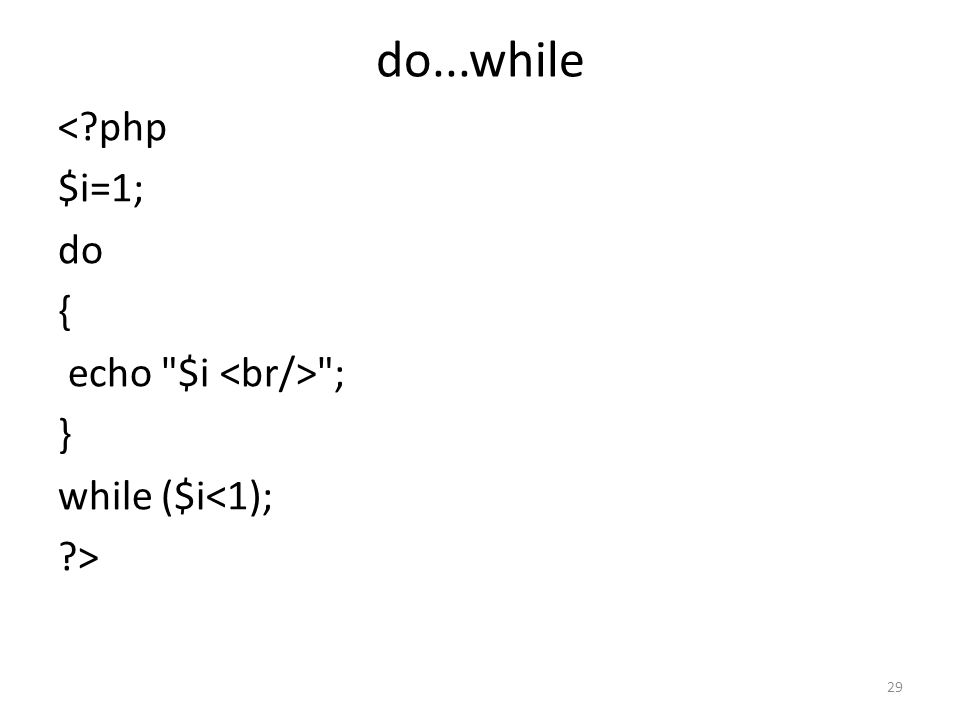 do...while < php $i=1; do { echo $i <br/> ; } while ($i<1); >