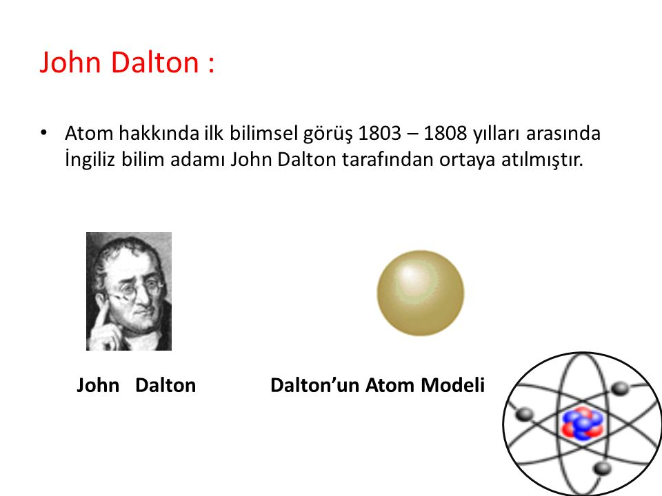 John Dalton : Atom hakkında ilk bilimsel görüş 1803 – 1808 yılları arasında İngiliz bilim adamı John Dalton tarafından ortaya atılmıştır.