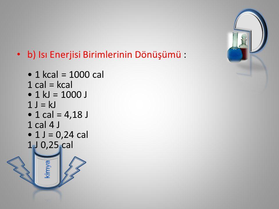 b) Isı Enerjisi Birimlerinin Dönüşümü : • 1 kcal = 1000 cal 1 cal = kcal • 1 kJ = 1000 J 1 J = kJ • 1 cal = 4,18 J 1 cal 4 J • 1 J = 0,24 cal 1 J 0,25 cal