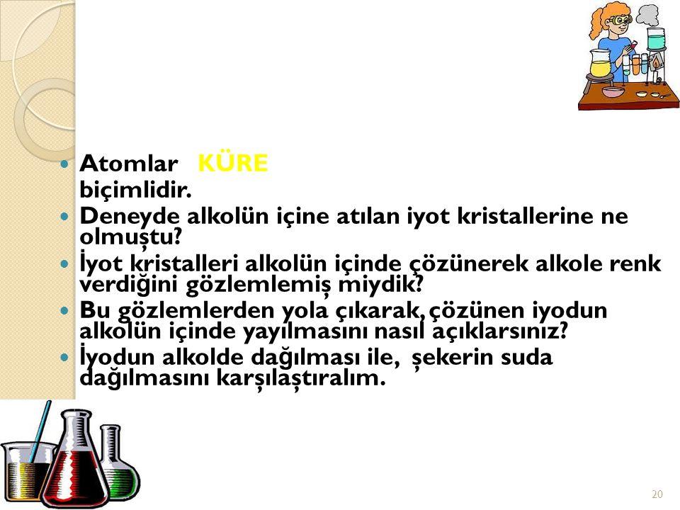 Atomlar KÜRE biçimlidir. Deneyde alkolün içine atılan iyot kristallerine ne olmuştu