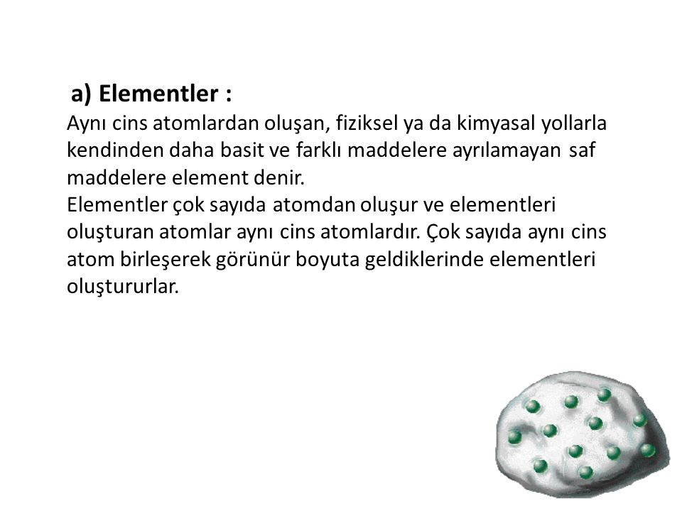 a) Elementler : Aynı cins atomlardan oluşan, fiziksel ya da kimyasal yollarla kendinden daha basit ve farklı maddelere ayrılamayan saf maddelere element denir.