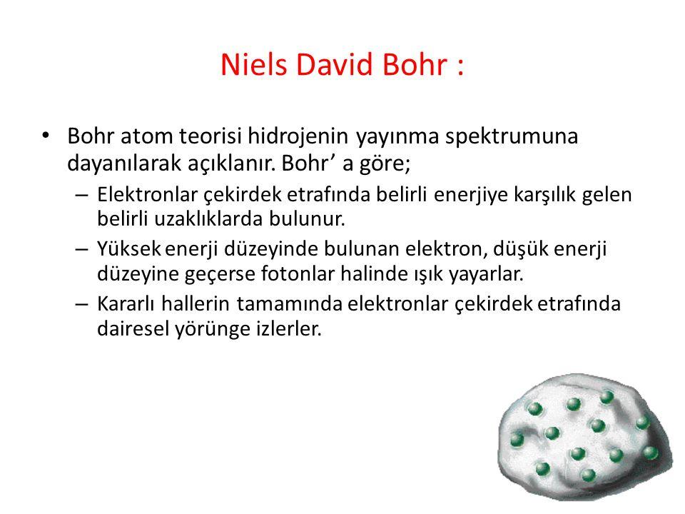 Niels David Bohr : Bohr atom teorisi hidrojenin yayınma spektrumuna dayanılarak açıklanır. Bohr' a göre;