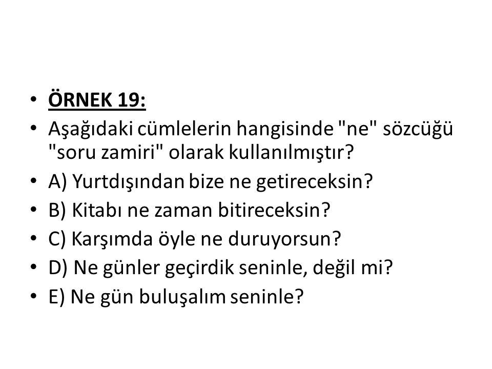ÖRNEK 19: Aşağıdaki cümlelerin hangisinde ne sözcüğü soru zamiri olarak kullanılmıştır A) Yurtdışından bize ne getireceksin