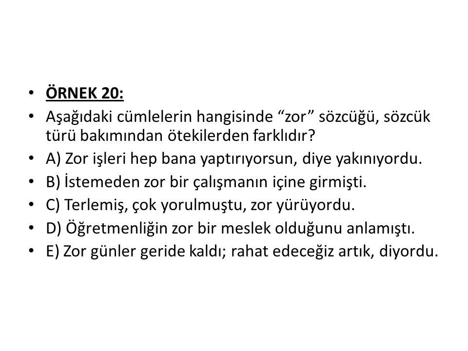 ÖRNEK 20: Aşağıdaki cümlelerin hangisinde zor sözcüğü, sözcük türü bakımından ötekilerden farklıdır