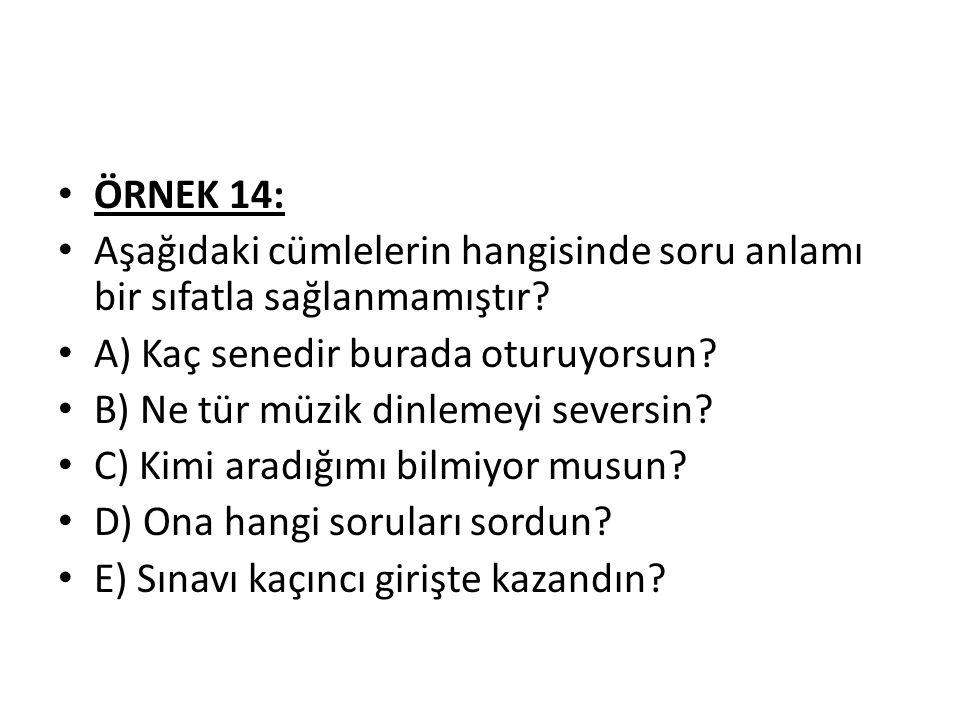 ÖRNEK 14: Aşağıdaki cümlelerin hangisinde soru anlamı bir sıfatla sağlanmamıştır A) Kaç senedir burada oturuyorsun
