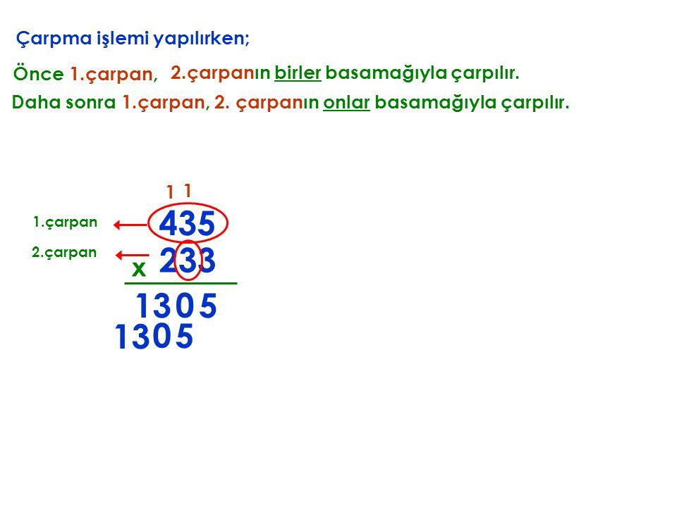 435 233 13 5 13 5 x Çarpma işlemi yapılırken; Önce 1.çarpan,
