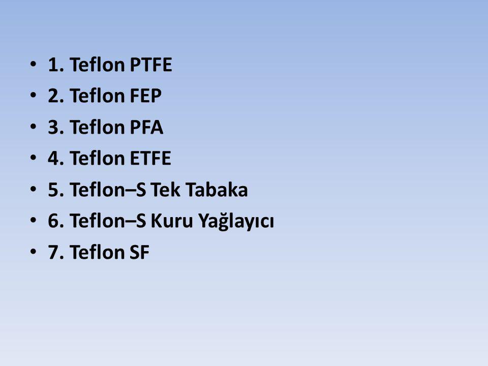 1. Teflon PTFE 2. Teflon FEP. 3. Teflon PFA. 4. Teflon ETFE. 5. Teflon–S Tek Tabaka. 6. Teflon–S Kuru Yağlayıcı.