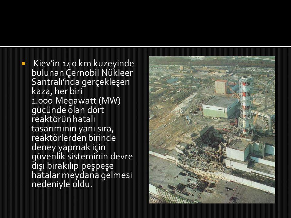 Kiev'in 140 km kuzeyinde bulunan Çernobil Nükleer Santralı'nda gerçekleşen kaza, her biri 1.000 Megawatt (MW) gücünde olan dört reaktörün hatalı tasarımının yanı sıra, reaktörlerden birinde deney yapmak için güvenlik sisteminin devre dışı bırakılıp peşpeşe hatalar meydana gelmesi nedeniyle oldu.