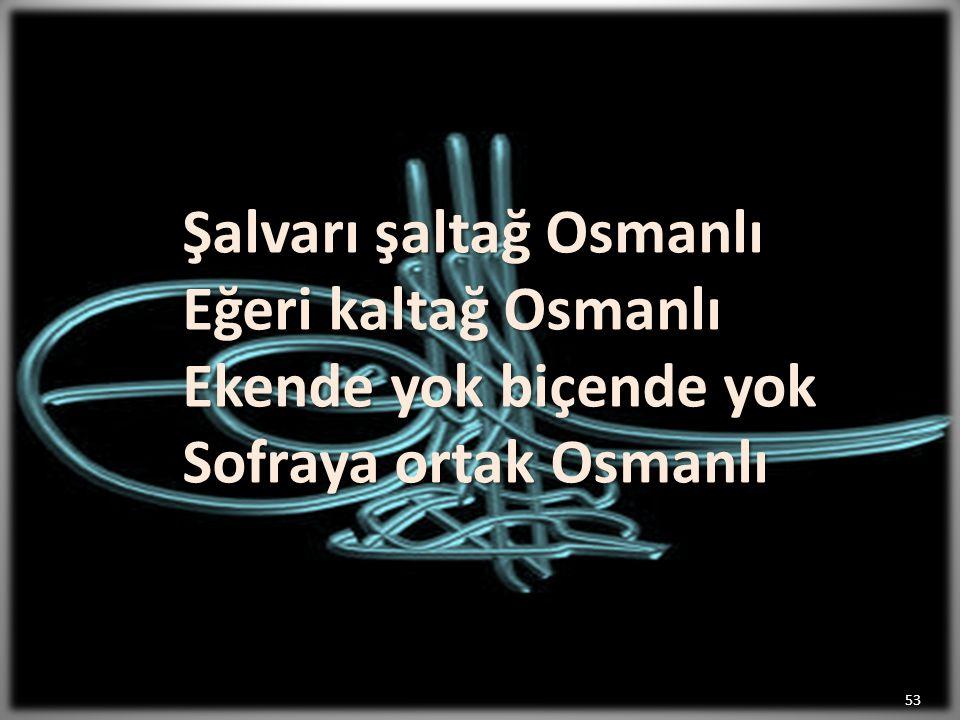Şalvarı şaltağ Osmanlı Eğeri kaltağ Osmanlı Ekende yok biçende yok