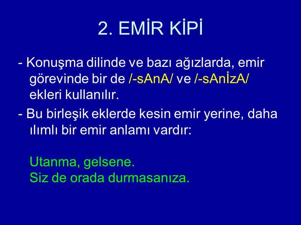 2. EMİR KİPİ - Konuşma dilinde ve bazı ağızlarda, emir görevinde bir de /-sAnA/ ve /-sAnİzA/ ekleri kullanılır.