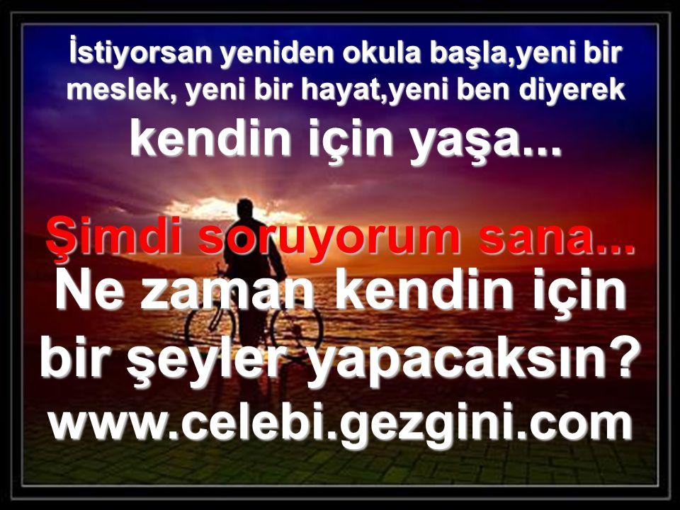 Ne zaman kendin için bir şeyler yapacaksın www.celebi.gezgini.com