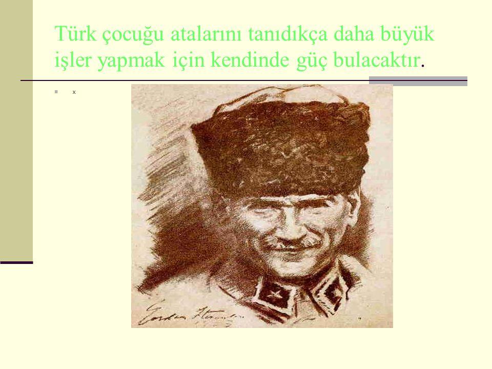 Türk çocuğu atalarını tanıdıkça daha büyük işler yapmak için kendinde güç bulacaktır.