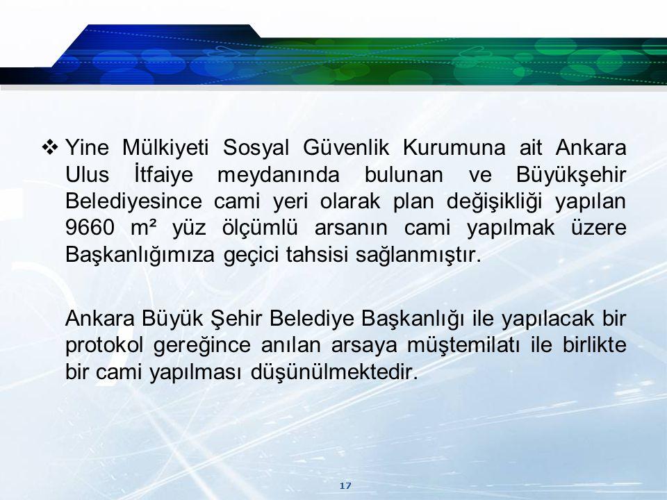 Yine Mülkiyeti Sosyal Güvenlik Kurumuna ait Ankara Ulus İtfaiye meydanında bulunan ve Büyükşehir Belediyesince cami yeri olarak plan değişikliği yapılan 9660 m² yüz ölçümlü arsanın cami yapılmak üzere Başkanlığımıza geçici tahsisi sağlanmıştır.
