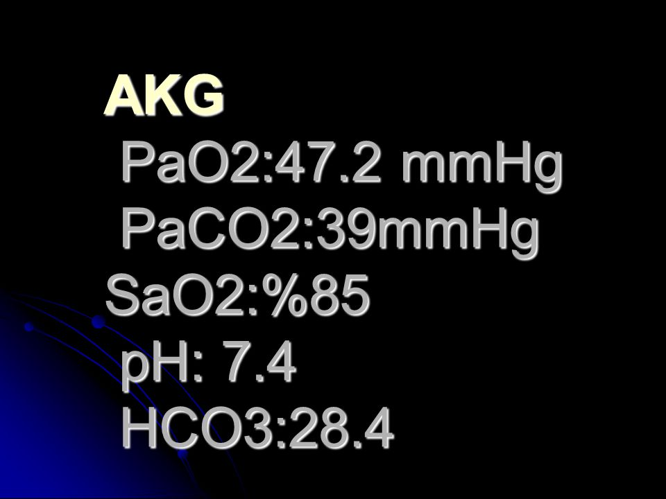 AKG PaO2:47.2 mmHg PaCO2:39mmHg SaO2:%85 pH: 7.4 HCO3:28.4