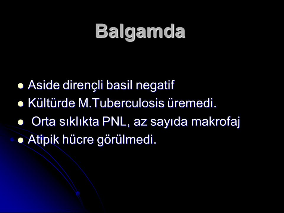 Balgamda Aside dirençli basil negatif Kültürde M.Tuberculosis üremedi.