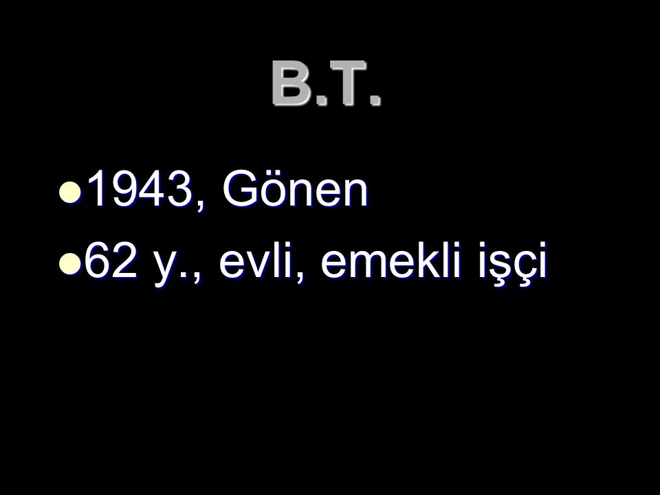 B.T. 1943, Gönen 62 y., evli, emekli işçi