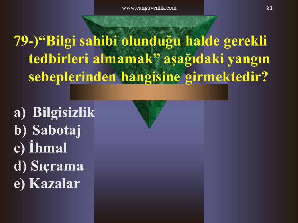 www.canguvenlik.com 79-) Bilgi sahibi olunduğu halde gerekli tedbirleri almamak aşağıdaki yangın sebeplerinden hangisine girmektedir