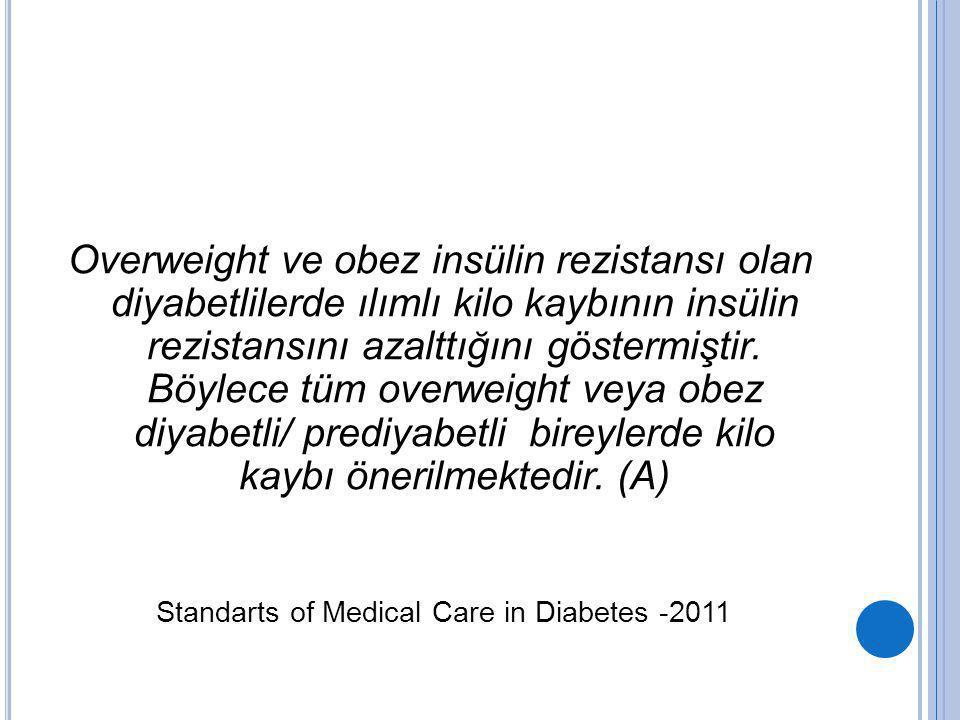 Overweight ve obez insülin rezistansı olan diyabetlilerde ılımlı kilo kaybının insülin rezistansını azalttığını göstermiştir. Böylece tüm overweight veya obez diyabetli/ prediyabetli bireylerde kilo kaybı önerilmektedir. (A)