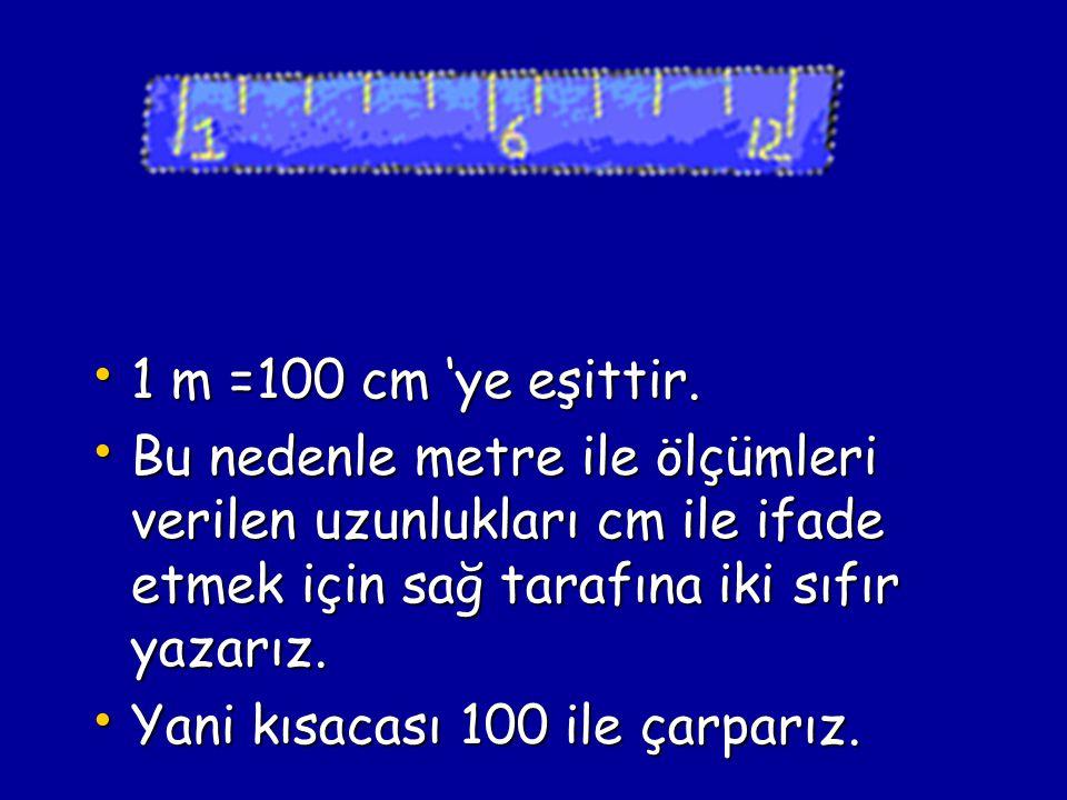 1 m =100 cm 'ye eşittir. Bu nedenle metre ile ölçümleri verilen uzunlukları cm ile ifade etmek için sağ tarafına iki sıfır yazarız.