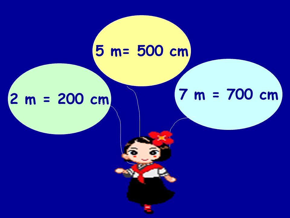 5 m= 500 cm 7 m = 700 cm 2 m = 200 cm
