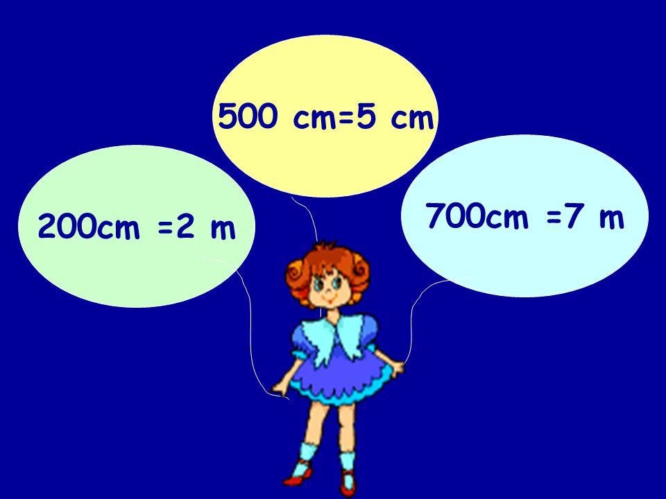 500 cm=5 cm 700cm =7 m 200cm =2 m