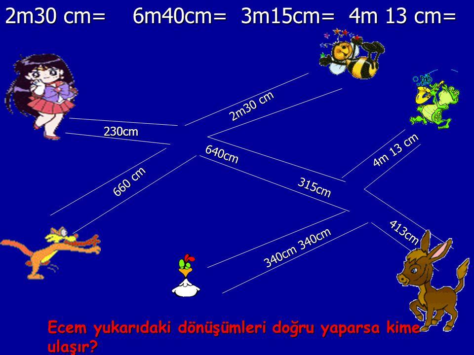 2m30 cm= 6m40cm= 3m15cm= 4m 13 cm= 2m30 cm. 230cm. 4m 13 cm. 640cm. 660 cm. 315cm. 413cm.