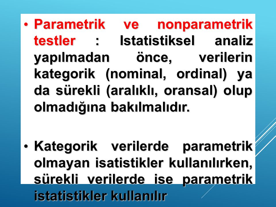 Parametrik ve nonparametrik testler : Istatistiksel analiz yapılmadan önce, verilerin kategorik (nominal, ordinal) ya da sürekli (aralıklı, oransal) olup olmadığına bakılmalıdır.