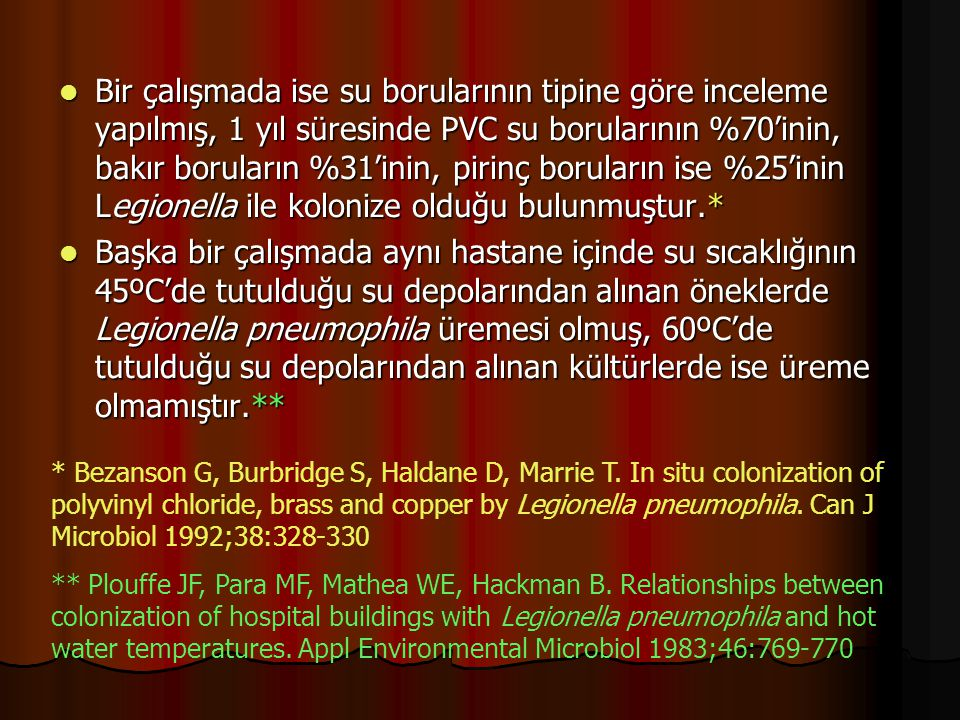 Bir çalışmada ise su borularının tipine göre inceleme yapılmış, 1 yıl süresinde PVC su borularının %70'inin, bakır boruların %31'inin, pirinç boruların ise %25'inin Legionella ile kolonize olduğu bulunmuştur.*