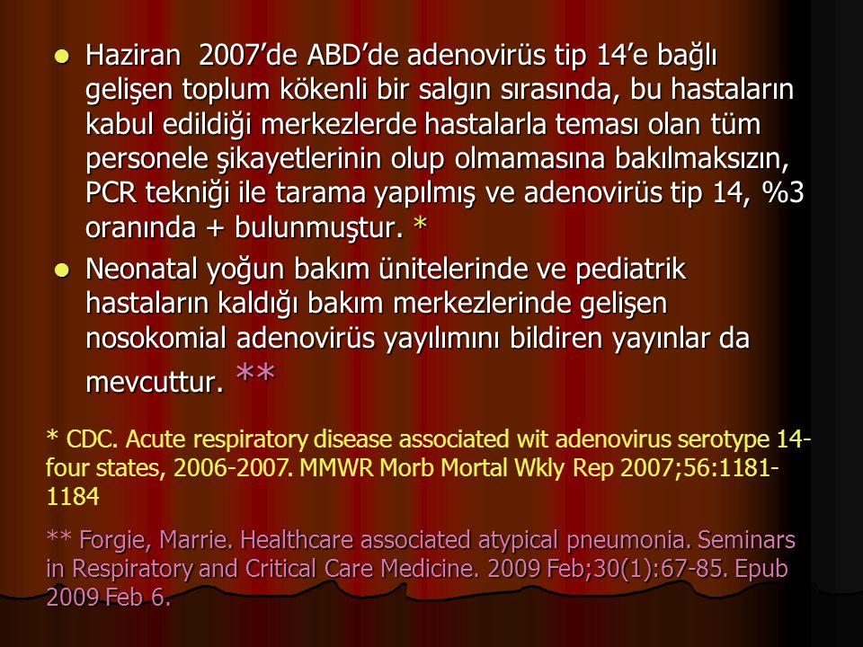 Haziran 2007'de ABD'de adenovirüs tip 14'e bağlı gelişen toplum kökenli bir salgın sırasında, bu hastaların kabul edildiği merkezlerde hastalarla teması olan tüm personele şikayetlerinin olup olmamasına bakılmaksızın, PCR tekniği ile tarama yapılmış ve adenovirüs tip 14, %3 oranında + bulunmuştur. *