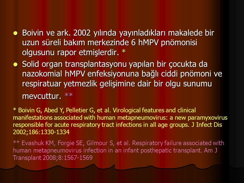 Boivin ve ark. 2002 yılında yayınladıkları makalede bir uzun süreli bakım merkezinde 6 hMPV pnömonisi olgusunu rapor etmişlerdir. *