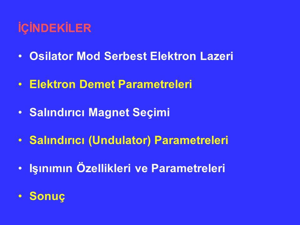 İÇİNDEKİLER Osilator Mod Serbest Elektron Lazeri. Elektron Demet Parametreleri. Salındırıcı Magnet Seçimi.