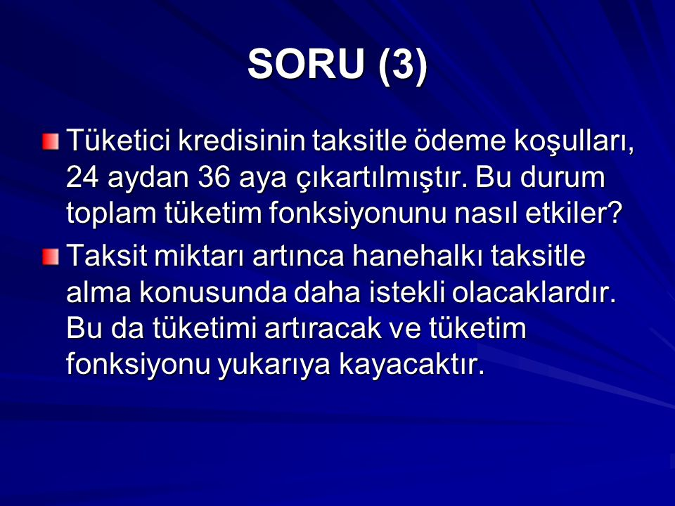 SORU (3) Tüketici kredisinin taksitle ödeme koşulları, 24 aydan 36 aya çıkartılmıştır. Bu durum toplam tüketim fonksiyonunu nasıl etkiler