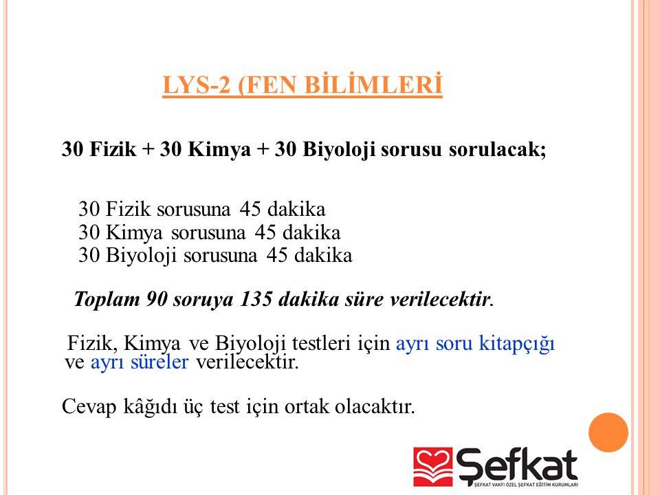 LYS-2 (FEN BİLİMLERİ 30 Fizik + 30 Kimya + 30 Biyoloji sorusu sorulacak; 30 Fizik sorusuna 45 dakika.
