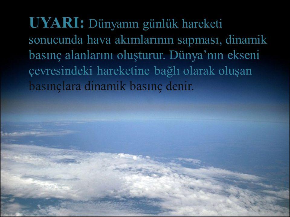 UYARI: Dünyanın günlük hareketi sonucunda hava akımlarının sapması, dinamik basınç alanlarını oluşturur.