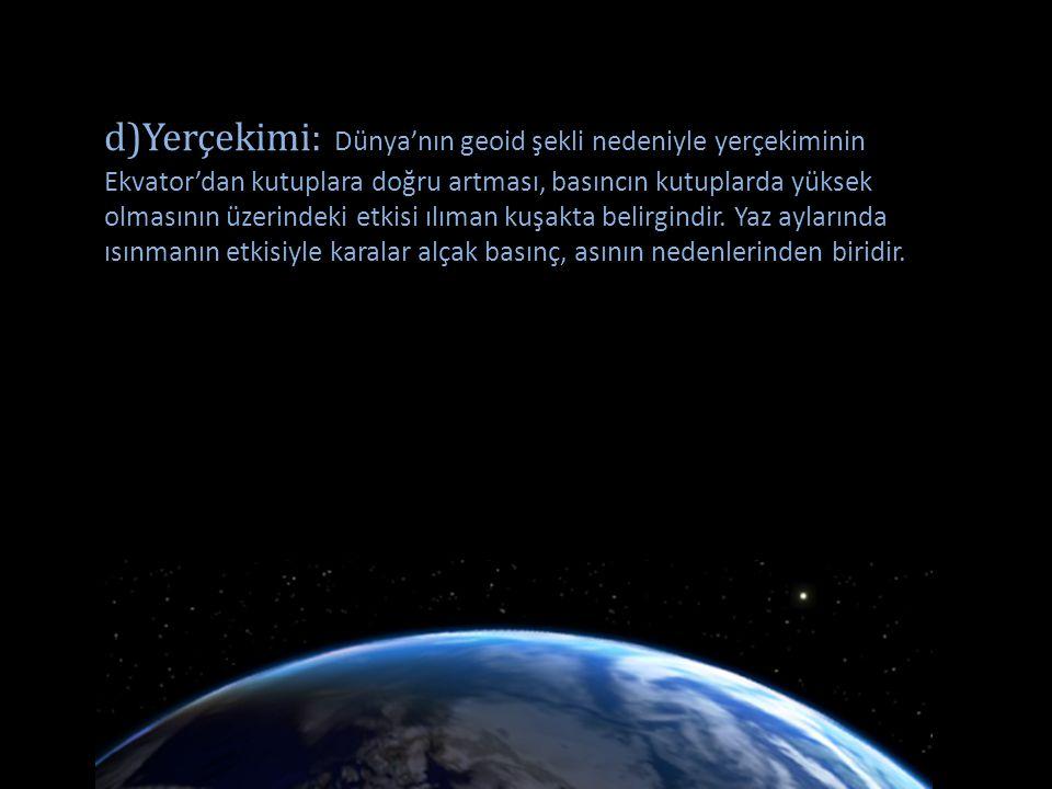 d)Yerçekimi: Dünya'nın geoid şekli nedeniyle yerçekiminin Ekvator'dan kutuplara doğru artması, basıncın kutuplarda yüksek olmasının üzerindeki etkisi ılıman kuşakta belirgindir.