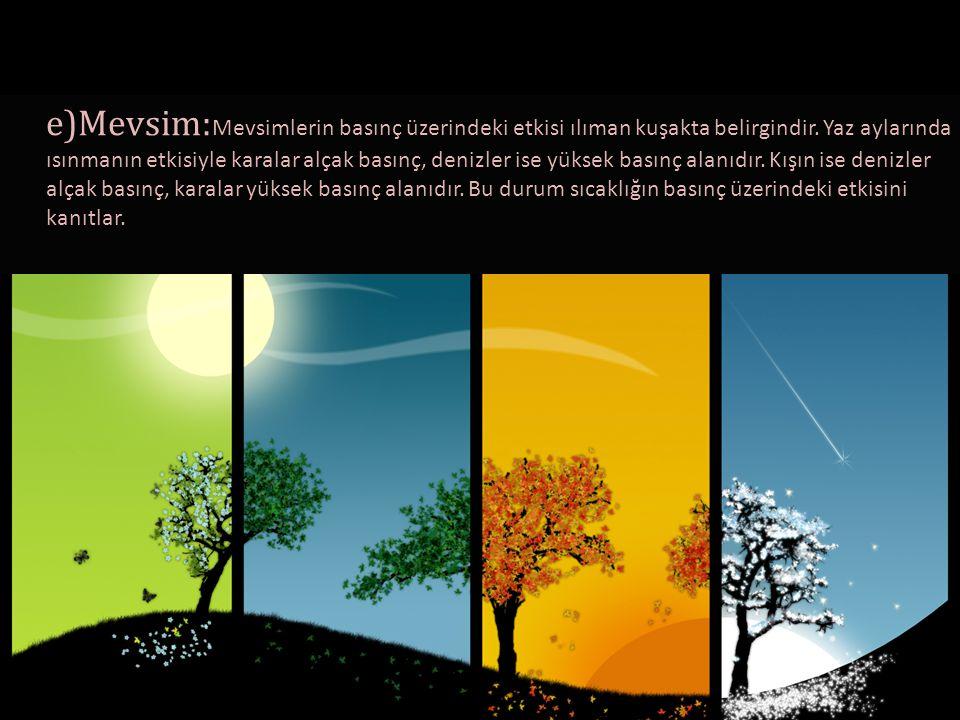 e)Mevsim:Mevsimlerin basınç üzerindeki etkisi ılıman kuşakta belirgindir.