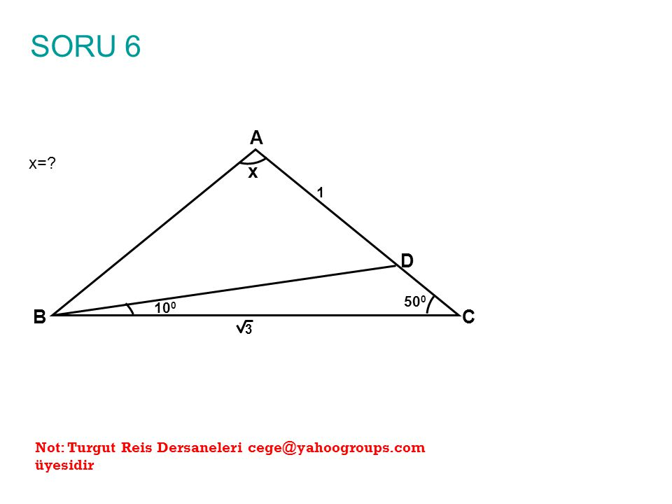 SORU 6 x= A B C x 100 1 3 500 D Not: Turgut Reis Dersaneleri cege@yahoogroups.com üyesidir