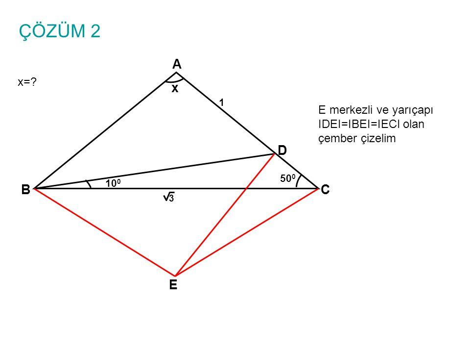 ÇÖZÜM 2 A x= x 1 E merkezli ve yarıçapı IDEI=IBEI=IECI olan çember çizelim D 500 100 B C 3 E