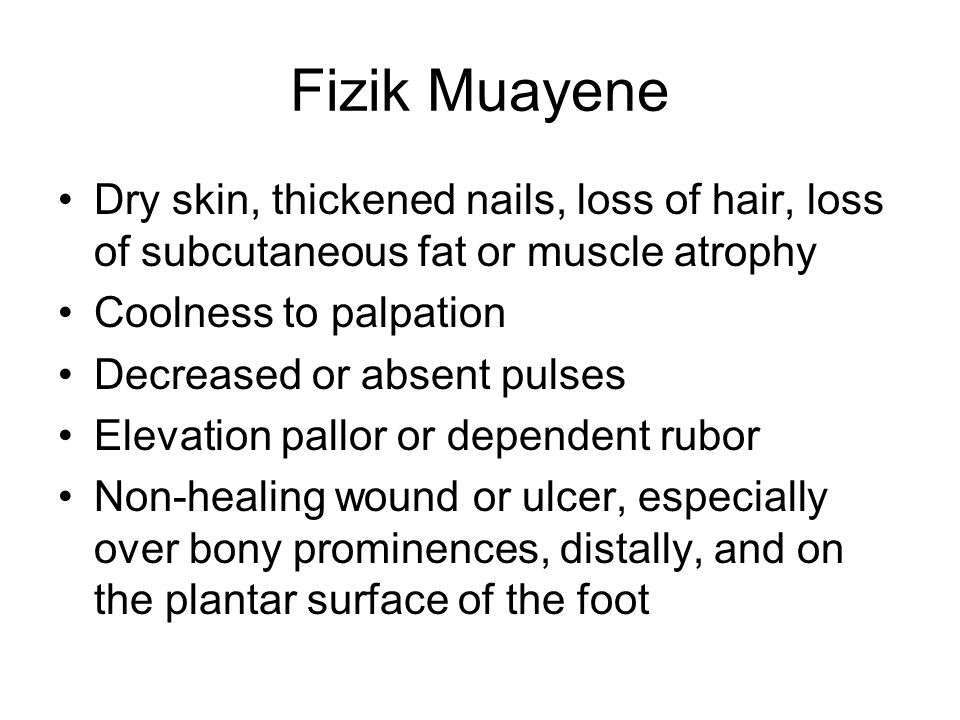 Fizik Muayene Dry skin, thickened nails, loss of hair, loss of subcutaneous fat or muscle atrophy. Coolness to palpation.