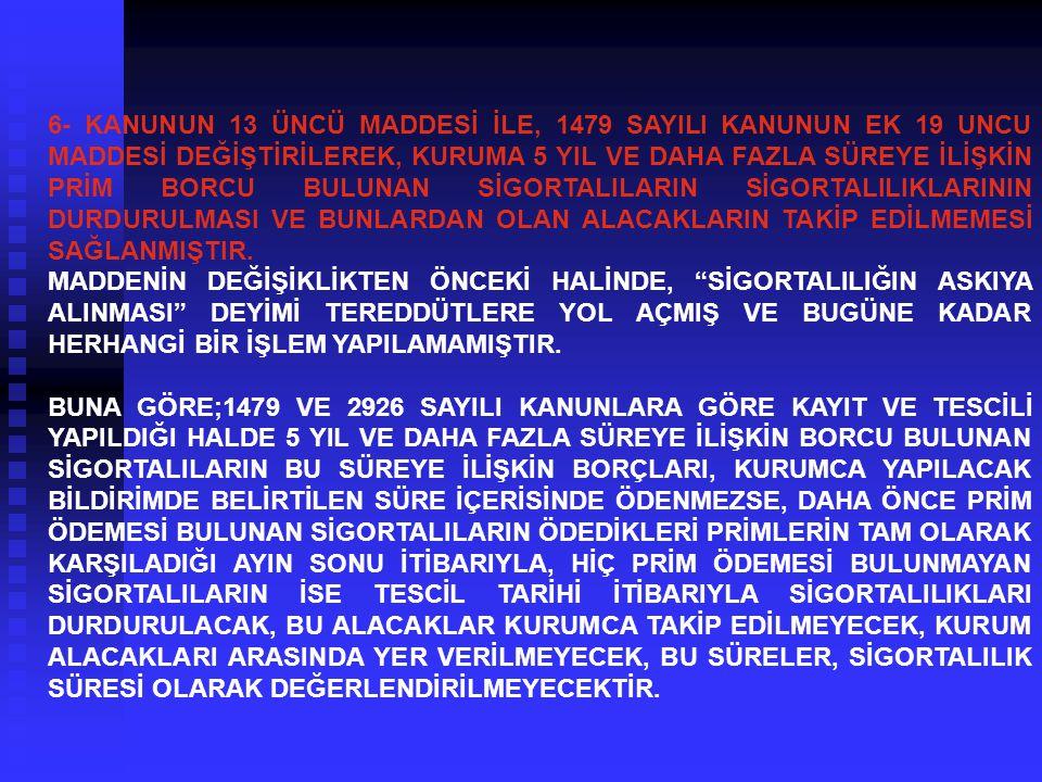 6- KANUNUN 13 ÜNCÜ MADDESİ İLE, 1479 SAYILI KANUNUN EK 19 UNCU MADDESİ DEĞİŞTİRİLEREK, KURUMA 5 YIL VE DAHA FAZLA SÜREYE İLİŞKİN PRİM BORCU BULUNAN SİGORTALILARIN SİGORTALILIKLARININ DURDURULMASI VE BUNLARDAN OLAN ALACAKLARIN TAKİP EDİLMEMESİ SAĞLANMIŞTIR.